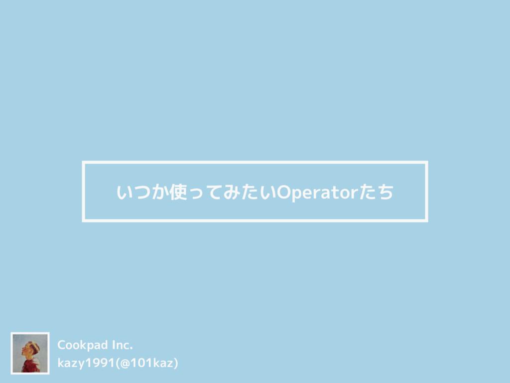 いつか使ってみたいOperatorたち Cookpad Inc. kazy1991(@101k...