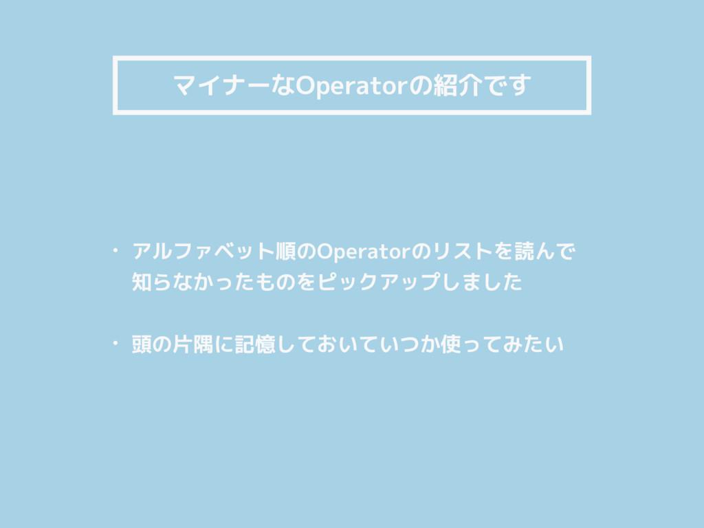 マイナーなOperatorの紹介です • アルファベット順のOperatorのリストを読んで ...