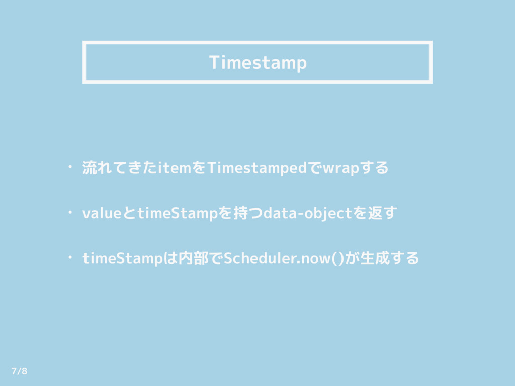 Timestamp • 流れてきたitemをTimestampedでwrapする • val...
