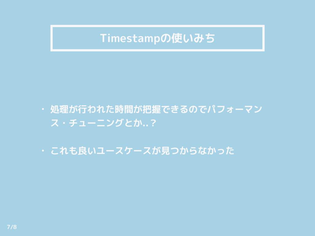 Timestampの使いみち • 処理が行われた時間が把握できるのでパフォーマン ス・チューニ...