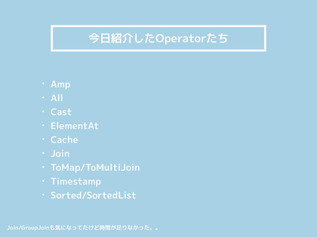 今日紹介したOperatorたち • Amp • All • Cast • ElementAt...