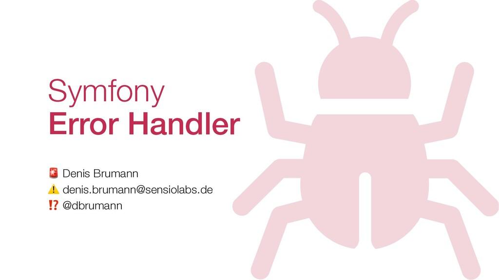 Symfony Error Handler  Denis Brumann ⚠ denis.br...