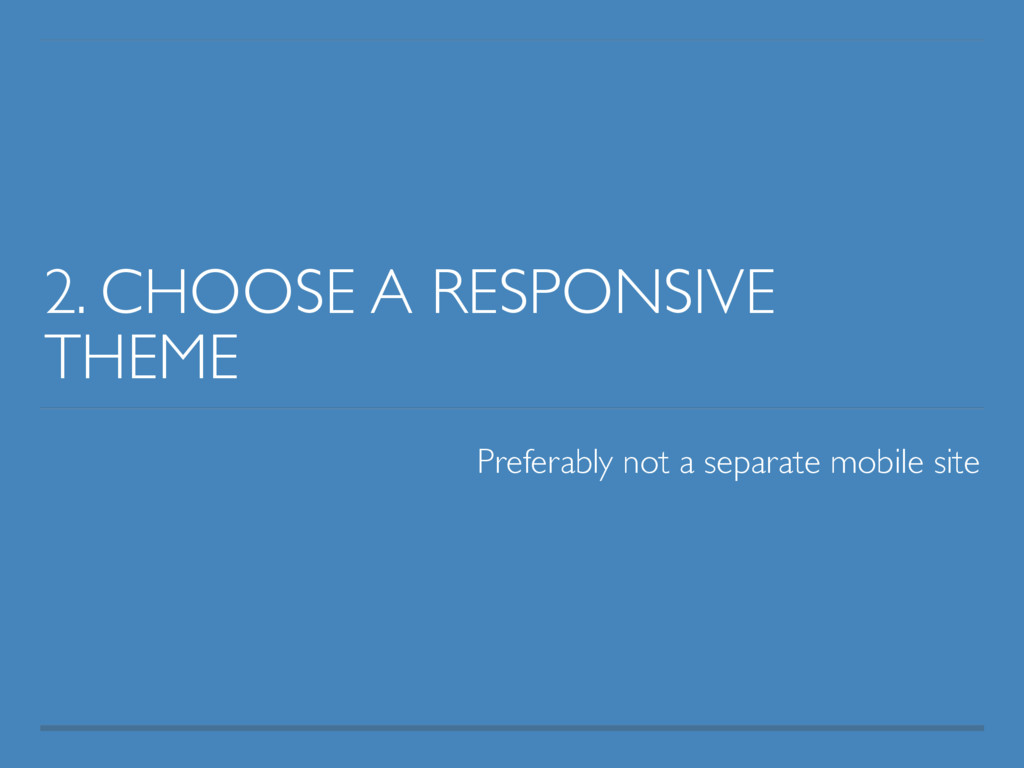 2. CHOOSE A RESPONSIVE THEME Preferably not a s...