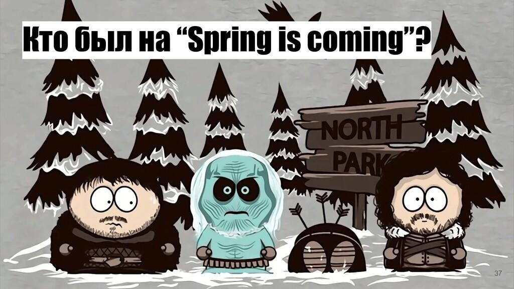 "Кто был на ""Spring is coming""? 37"
