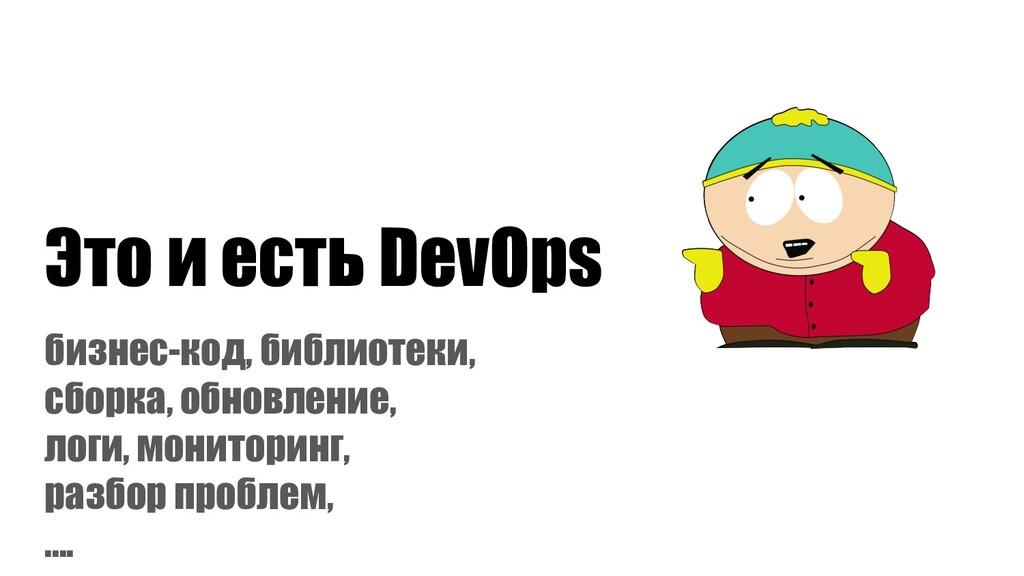 Это и есть DevOps бизнес-код, библиотеки, сборк...