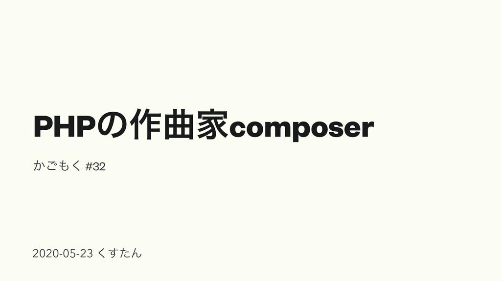 PHPͷ࡞ۂՈcomposer ͔͘͝ #32 2020-05-23 ͨ͘͢Μ