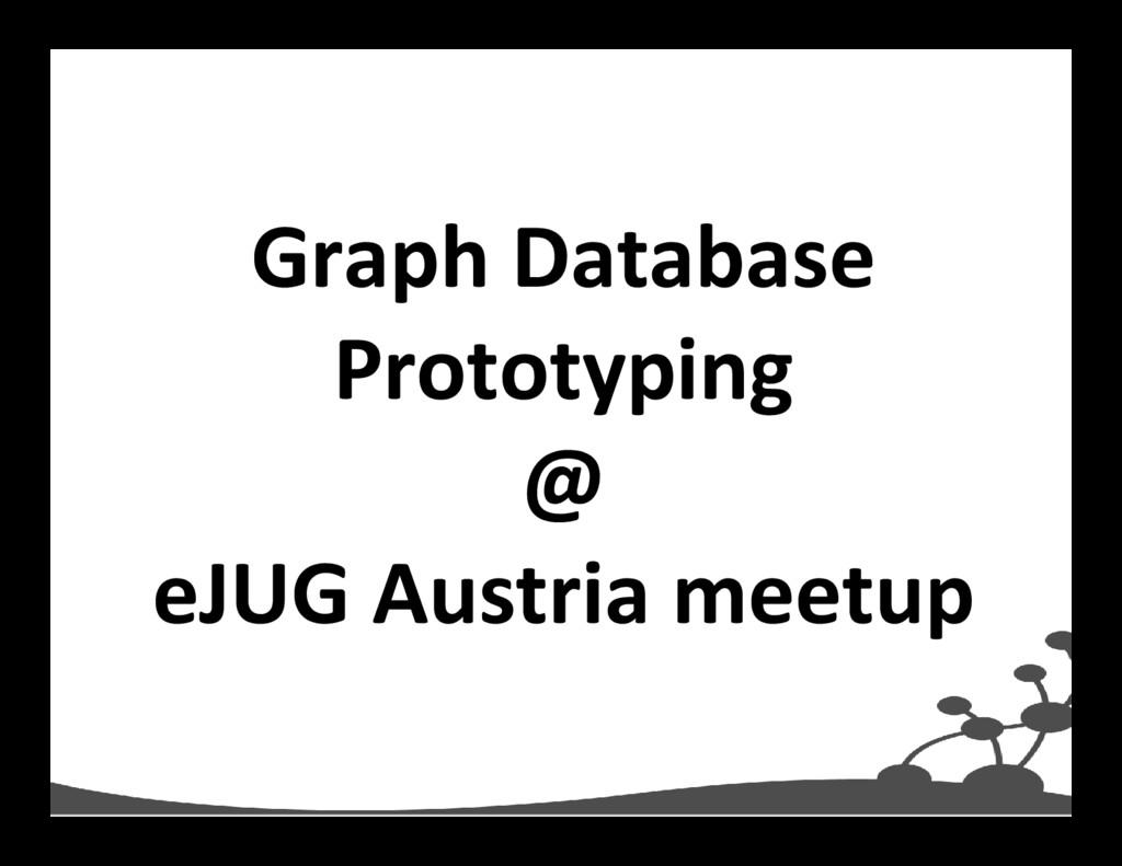 Graph Database Prototyping @ eJUG Austria meetup