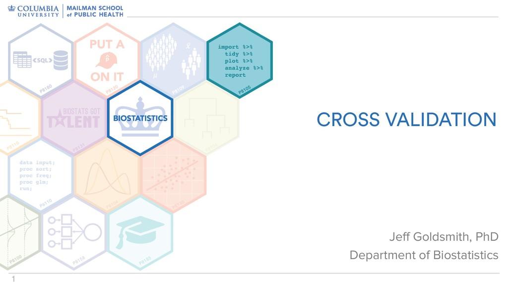 1 CROSS VALIDATION Jeff Goldsmith, PhD Departme...