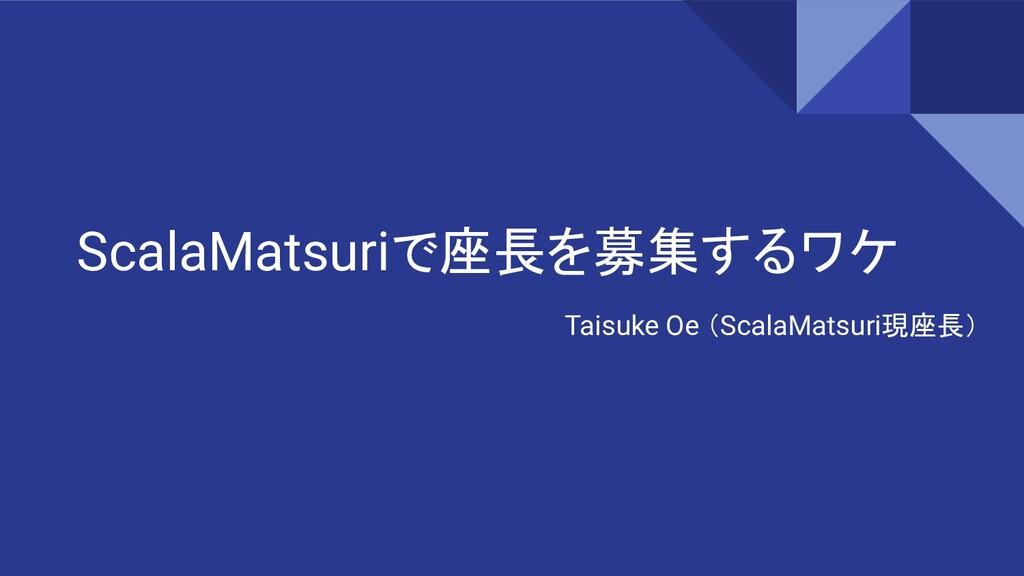 ScalaMatsuriで座長を募集するワケ Taisuke Oe (ScalaMatsuri...