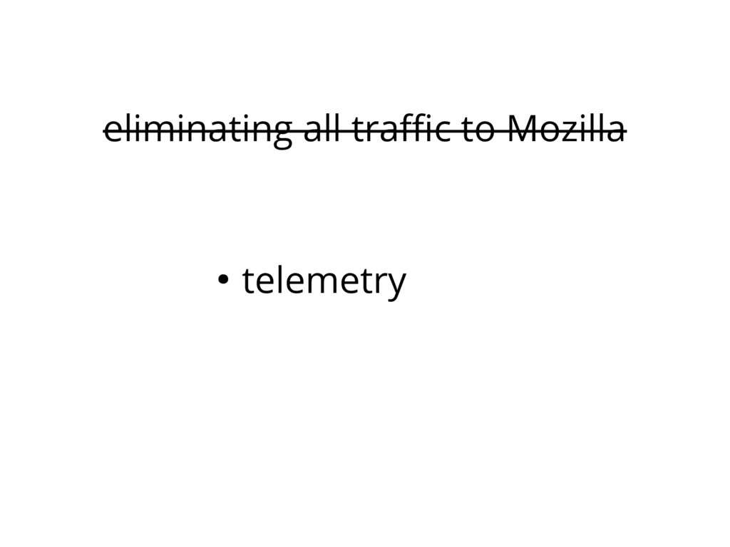 eliminating all traffic to Mozilla ● telemetry