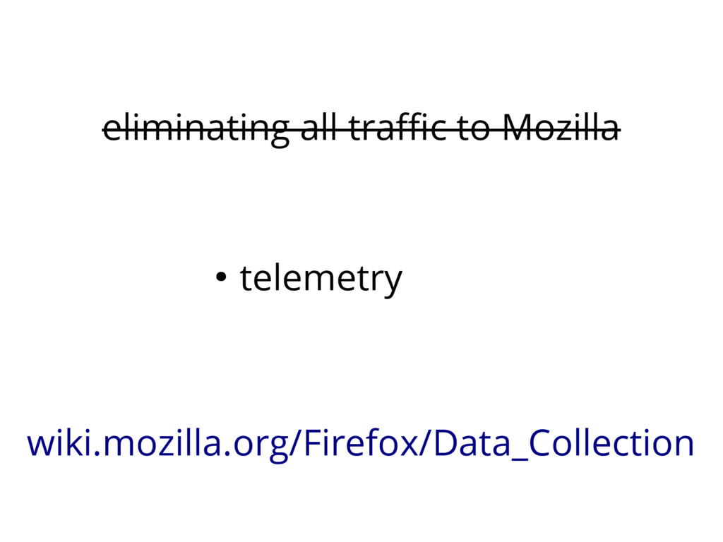eliminating all traffic to Mozilla ● telemetry ...