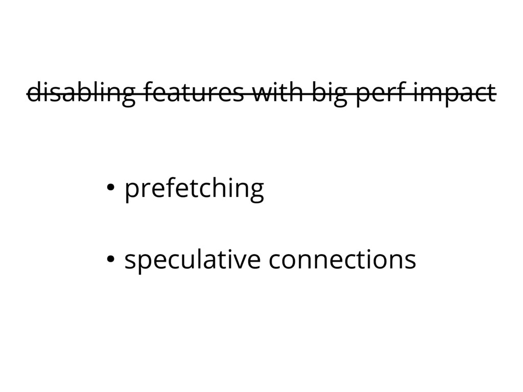 disabling features with big perf impact ● prefe...