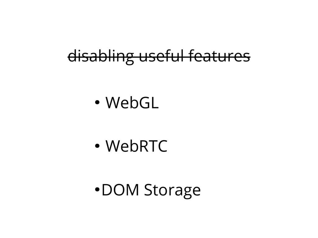 disabling useful features ● WebGL ● WebRTC ● DO...
