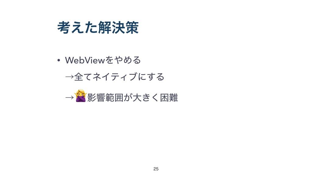 ߟ͑ͨղܾࡦ • WebViewΛΊΔ ˠશͯωΠςΟϒʹ͢Δɹ ˠ Өڹൣғ͕େ͖͘ࠔ...