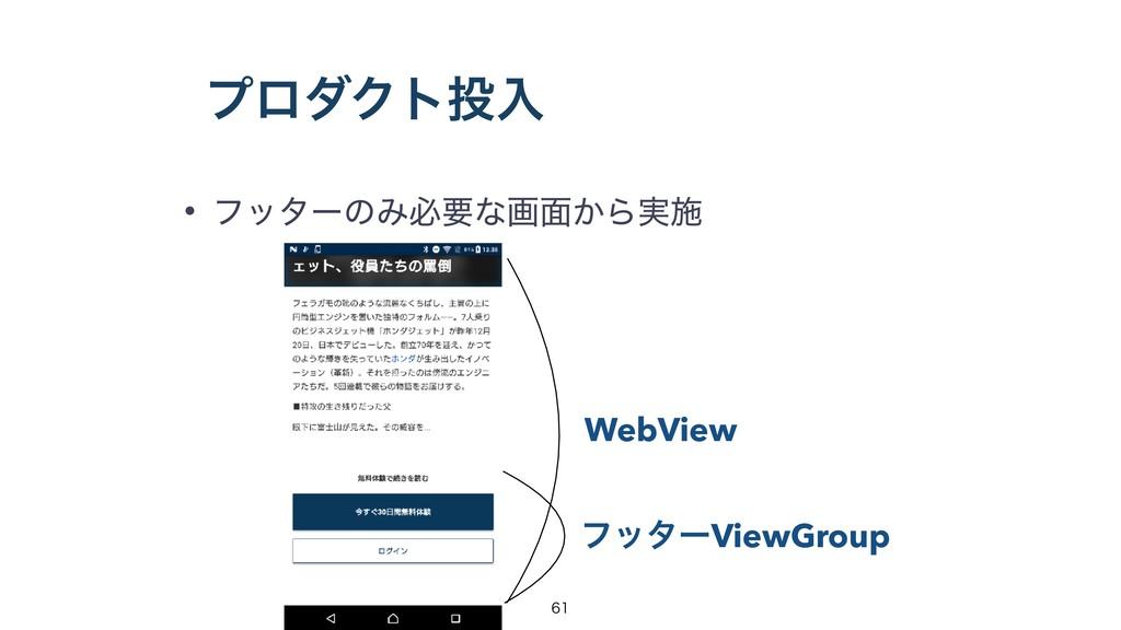 ϓϩμΫτೖ • ϑολʔͷΈඞཁͳը໘͔Β࣮ࢪ WebView ϑολʔViewGroup...