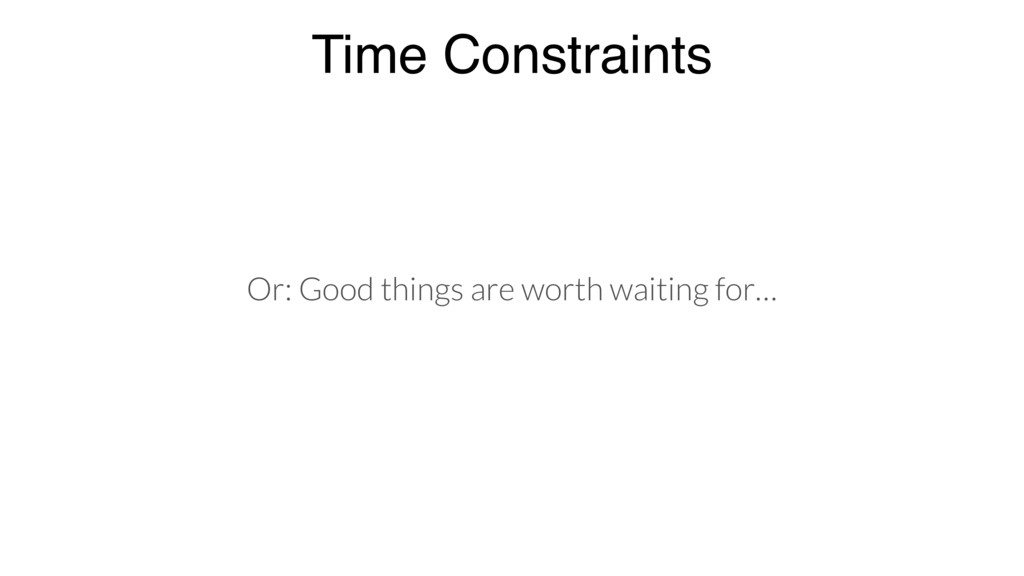 Time Constraints Or: Good things are worth wait...