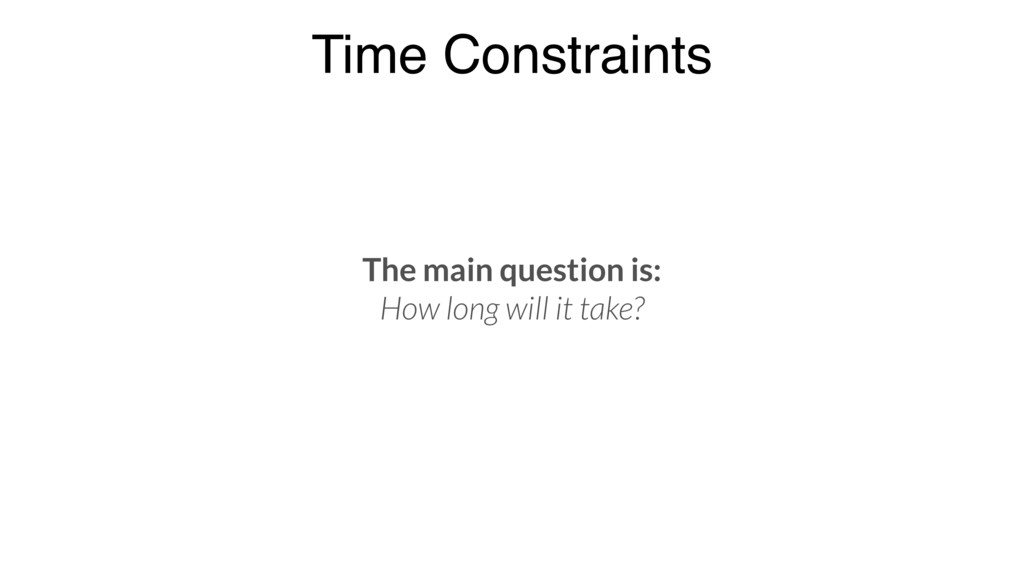 Time Constraints The main question is: How long...
