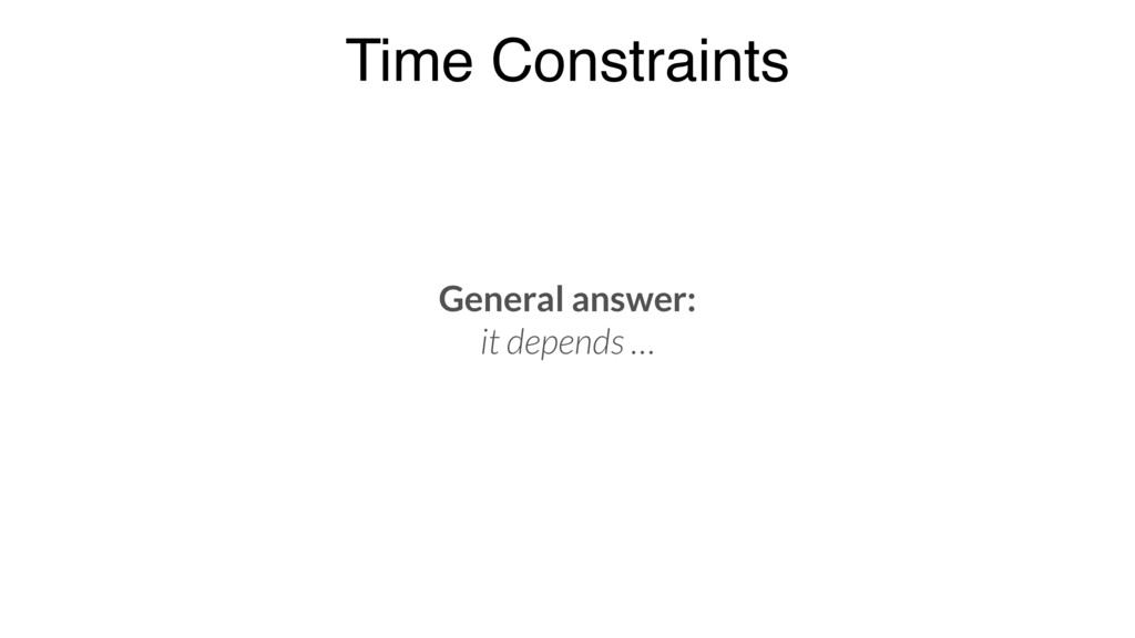 Time Constraints General answer: it depends …