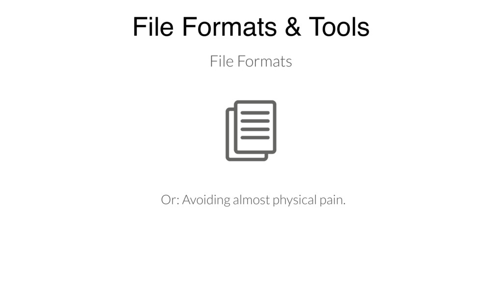 File Formats & Tools File Formats Or: Avoiding ...