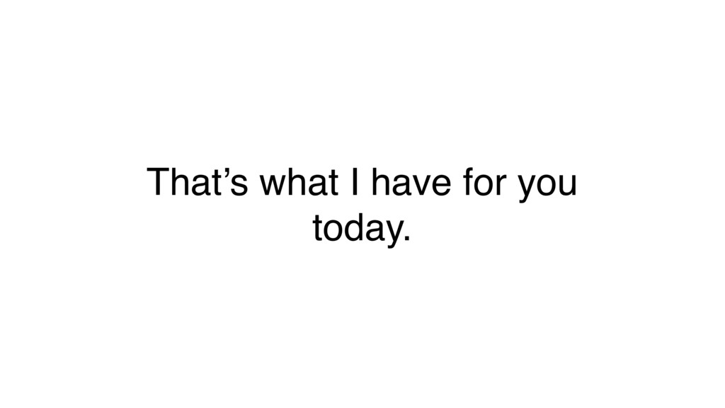 That's what I have for you today.