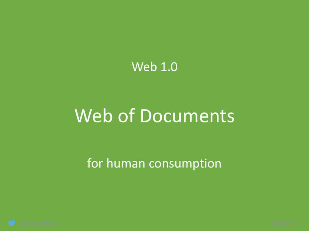@arnoutboks #phpce17 Web 1.0 Web of Documents f...
