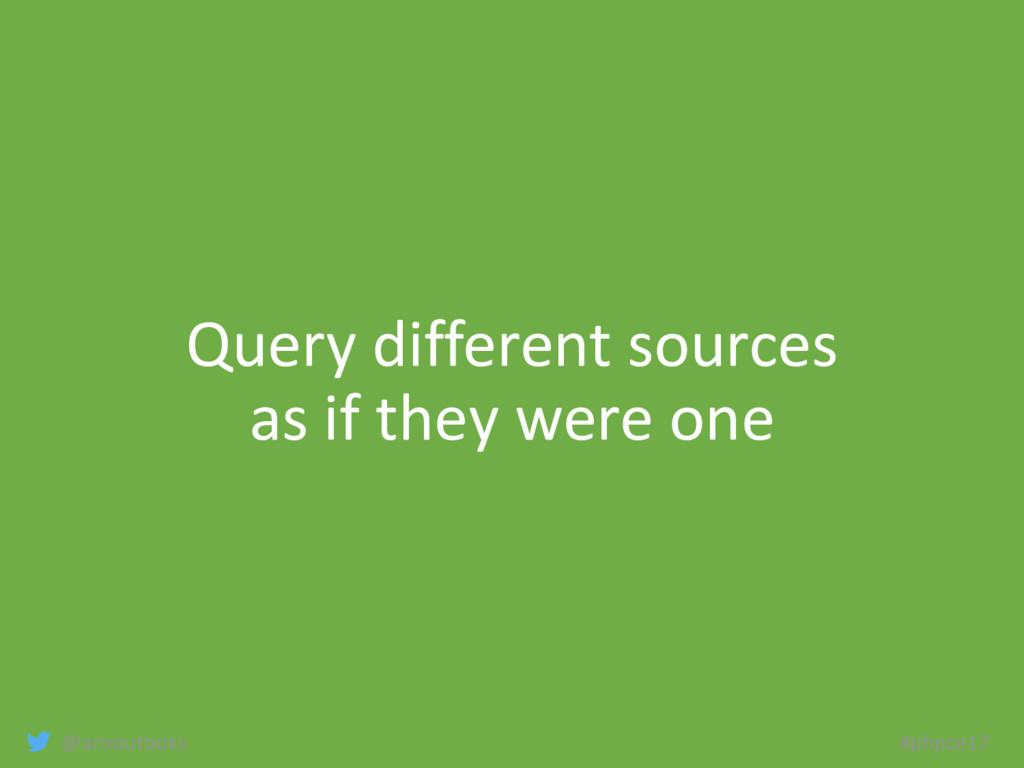 @arnoutboks #phpce17 Query different sources as...