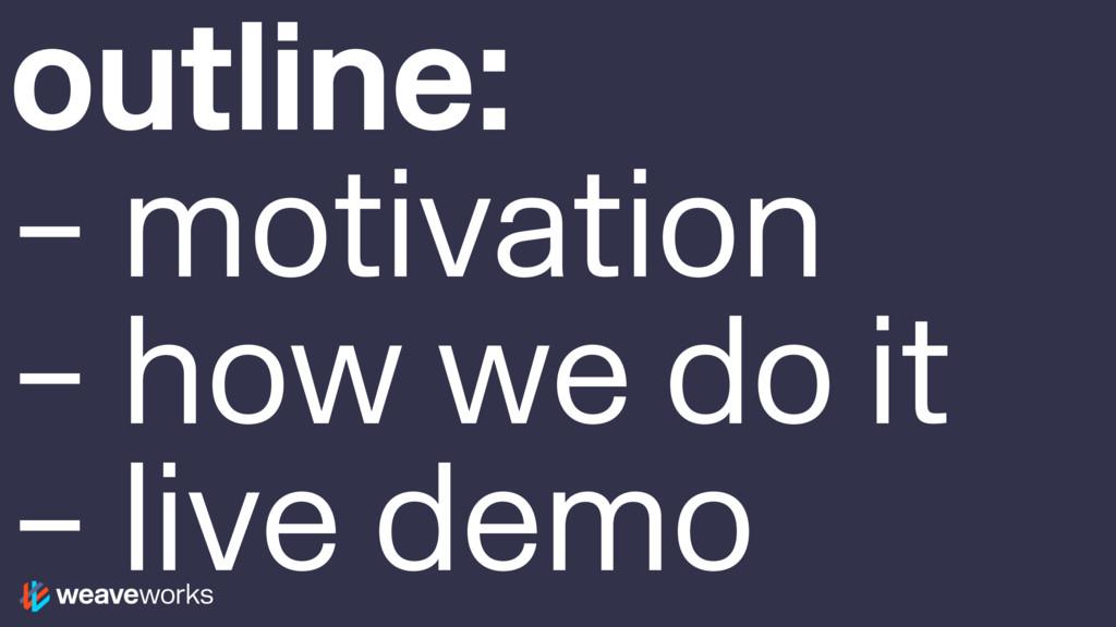 outline: – motivation – how we do it – live demo
