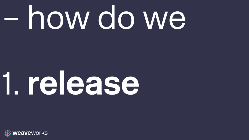 – how do we 1. release