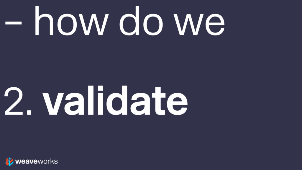 – how do we 2. validate