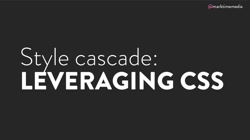 @marktimemedia Style cascade: LEVERAGING CSS