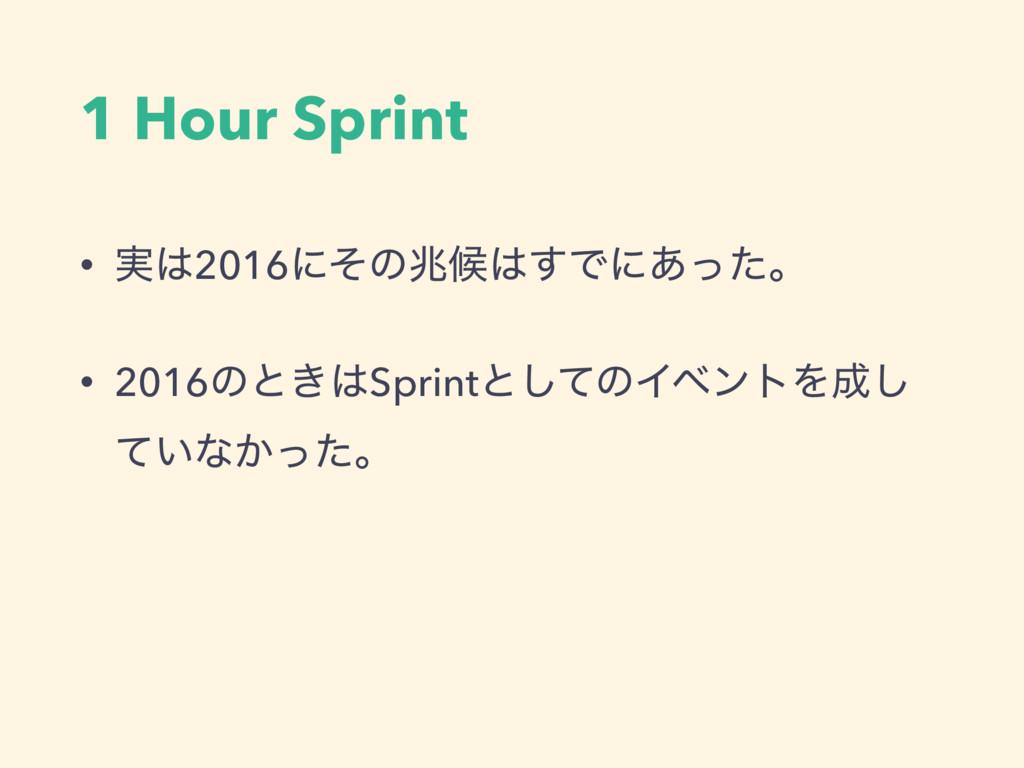 1 Hour Sprint • ࣮2016ʹͦͷஹީ͢Ͱʹ͋ͬͨɻ • 2016ͷͱ͖S...