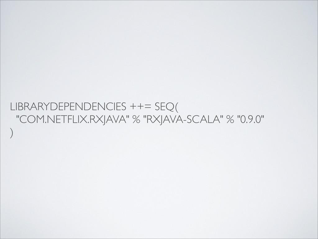 """LIBRARYDEPENDENCIES ++= SEQ( """"COM.NETFLIX.RXJAV..."""