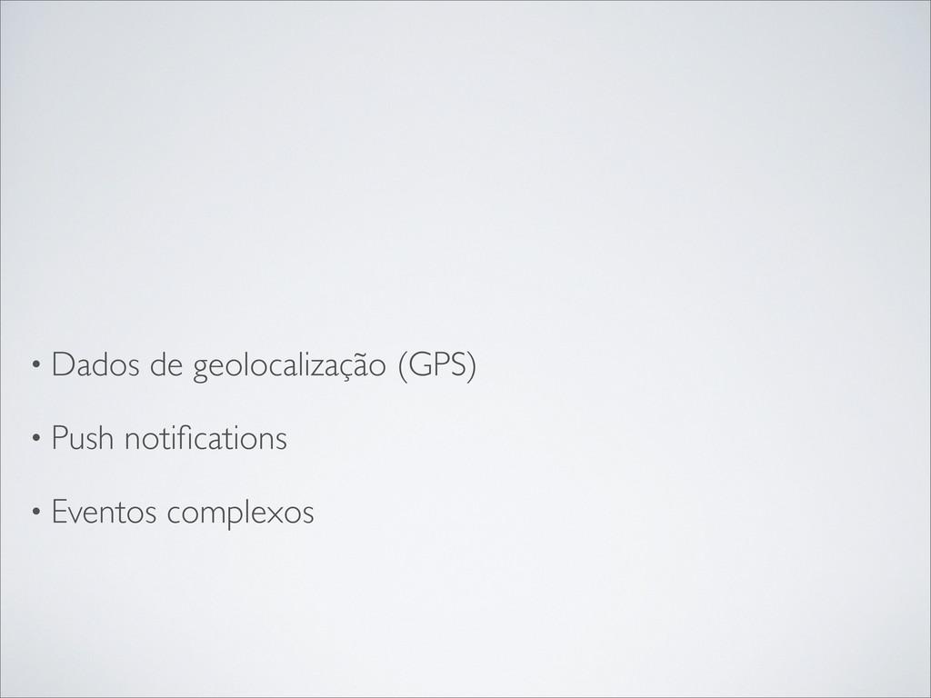 • Dados de geolocalização (GPS) • Push notificat...