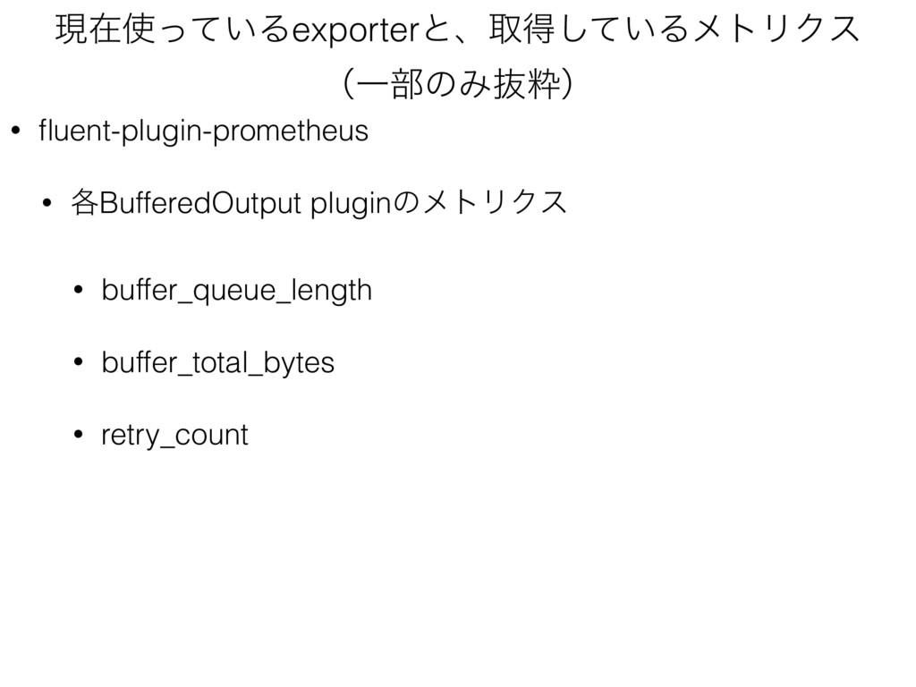 ݱࡏ͍ͬͯΔexporterͱɺऔಘ͍ͯ͠ΔϝτϦΫε ʢҰ෦ͷΈൈਮʣ • fluent-...