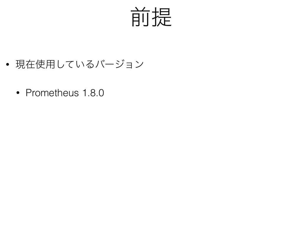 લఏ • ݱࡏ༻͍ͯ͠Δόʔδϣϯ • Prometheus 1.8.0