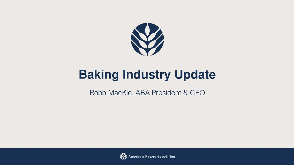 Baking Industry Update Robb MacKie, ABA Preside...