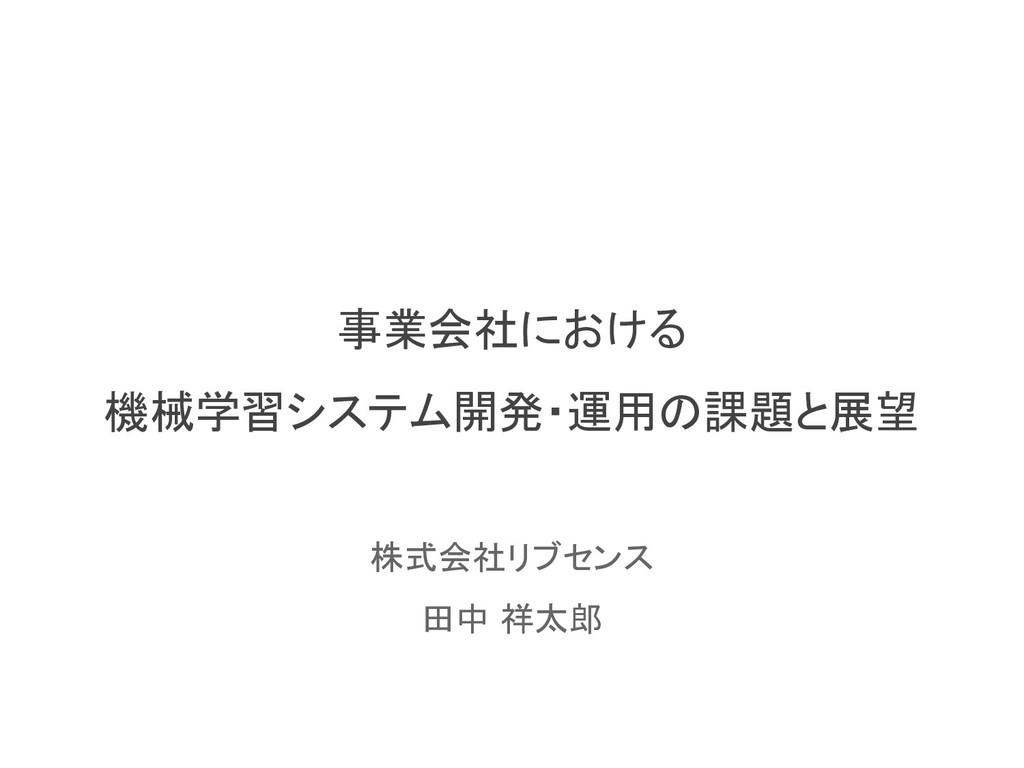 事業会社における 機械学習システム開発・運用の課題と展望 株式会社リブセンス 田中 祥太郎