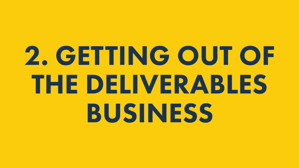 2. GETTING OUT OF THE DELIVERABLES BUSINESS