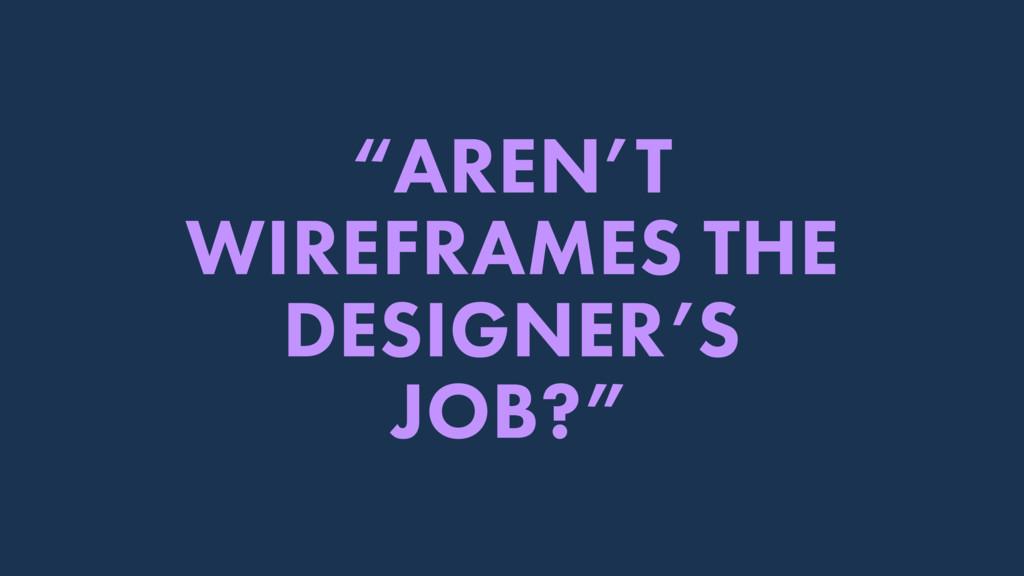 """AREN'T WIREFRAMES THE DESIGNER'S JOB?"""