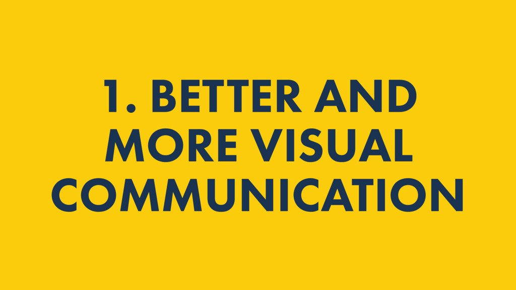 1. BETTER AND MORE VISUAL COMMUNICATION
