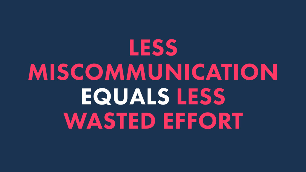 LESS MISCOMMUNICATION EQUALS LESS WASTED EFFORT