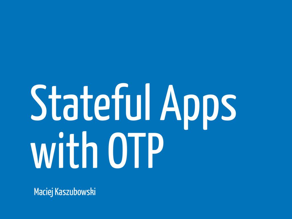 Stateful Apps with OTP Maciej Kaszubowski