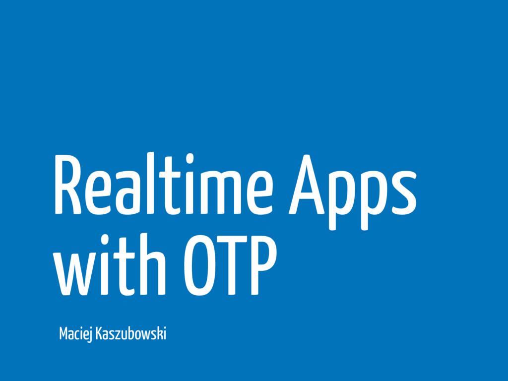 Realtime Apps with OTP Maciej Kaszubowski