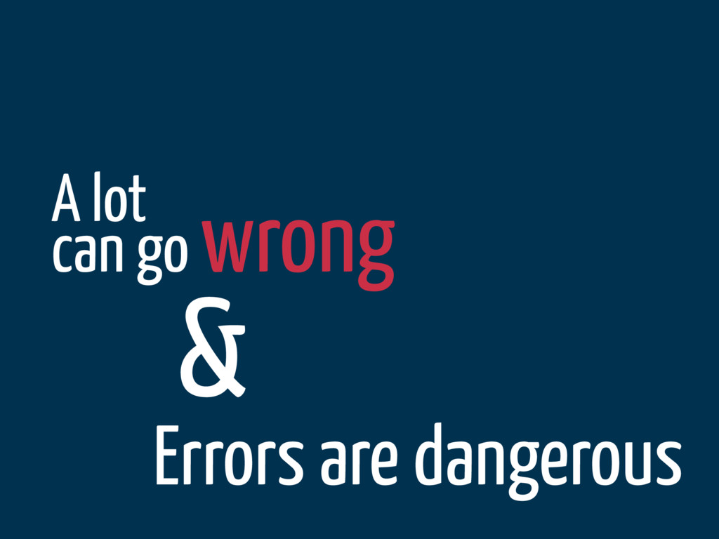 A lot can go wrong & Errors are dangerous