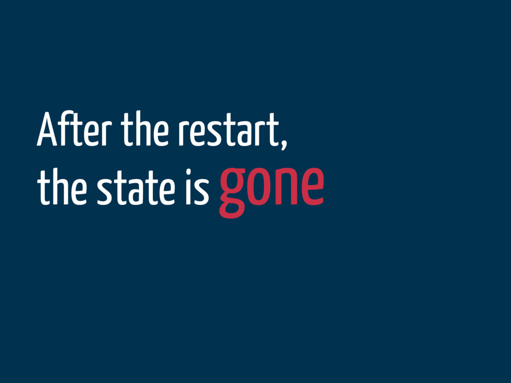 After the restart, the state is gone