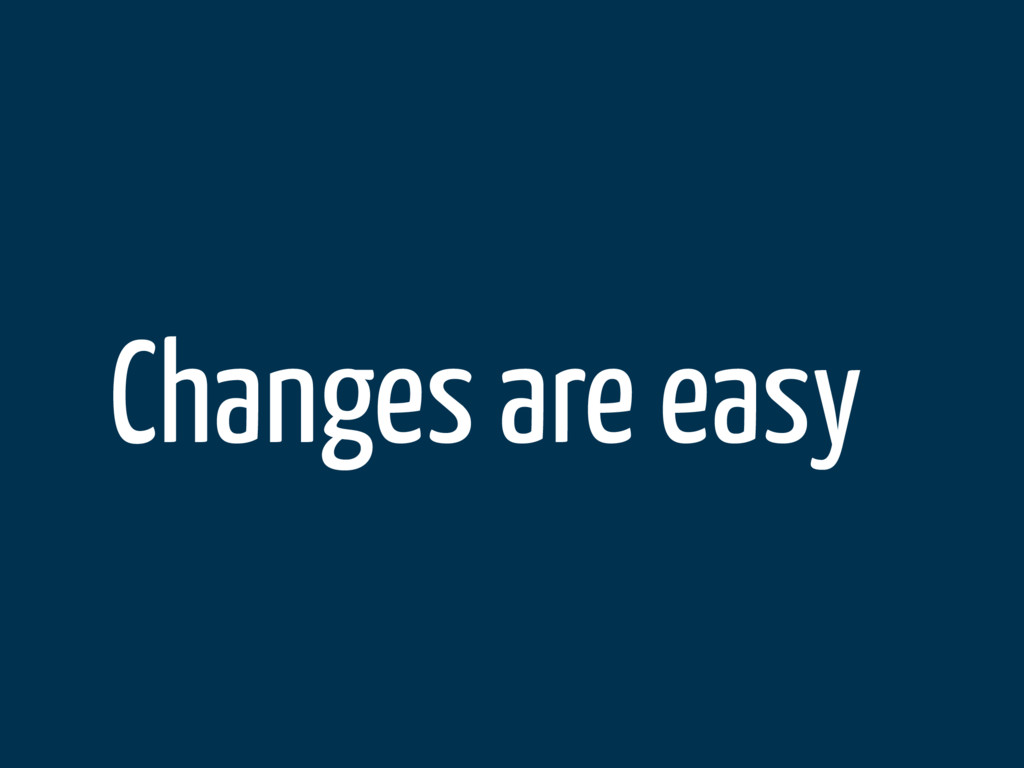 Changes are easy
