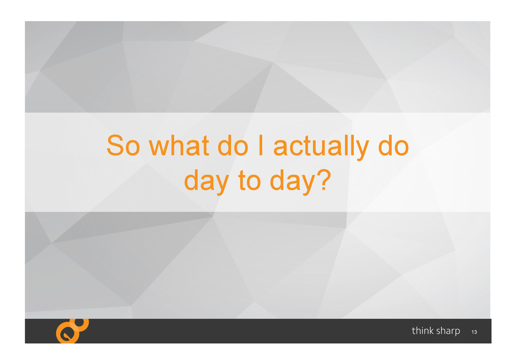 13 So what do I actually do day to day?