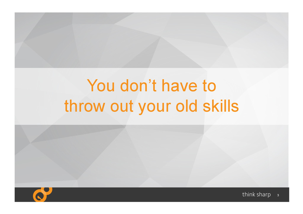 3 You don't have to throw out your old skills