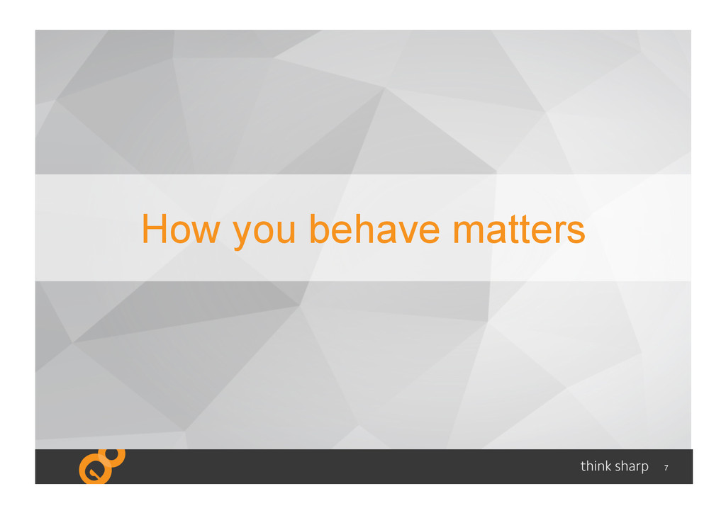7 How you behave matters