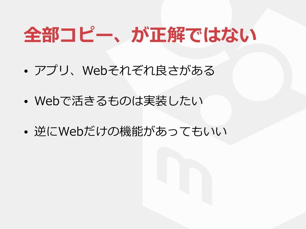 全部コピー、が正解ではない • アプリ、Webそれぞれ良さがある • Webで活きるものは実装...
